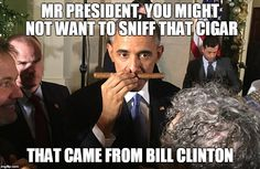 MR PRESIDENT, YOU MIGHT NOT WANT TO SNIFF THAT CIGAR THAT CAME FROM BILL CLINTON | image tagged in obama w cuban cigar | made w/ Imgflip meme maker