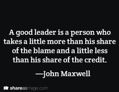A good leader is a person who takes a little more than his share of the blame and a little less than his share of the credit. —John Maxwell