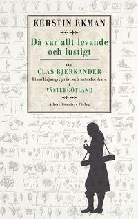 Då var allt levande och lustigt : om Clas Bjerkander : Linnélärjunge, präst och naturforskare i Västergötland (inbunden)