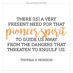 There is a very present need for that pioneer spirit to guide us away from the dangers that threaten to engulf us.  Thomas S. Monson