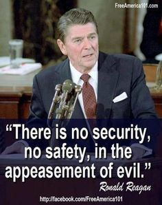 """""""There is no security in the appeasement of evil."""" - Ronald Reagan. Neville Chamberlain proved this to be true."""