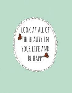 Look at all of the beauty in your life and be happy