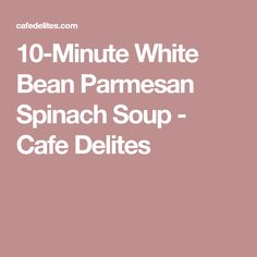 10-Minute White Bean Parmesan Spinach Soup - Cafe Delites
