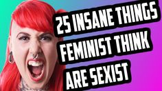 25 RIDICULOUS THINGS FEMINISTS THINK ARE SEXIST