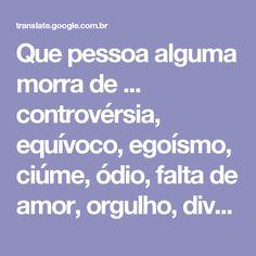Que pessoa alguma morra de ... controvérsia, equívoco, egoísmo, ciúme, ódio, falta de amor, orgulho, divergências, poderio ...