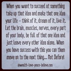 When you want to succeed at something take up that idea and make that one idea your life - think of it, dream of it, live it. Let the brain, muscles, nerves, every part of your body, be full of that one idea and just leave every other idea alone. When you have success with this you can them move on to the next thing... Not Before!   www.wealth-love-peace-believe.com #babysteps #stepsforsuccess #success #KISS