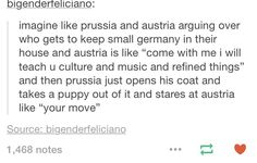 Oh my god<< Austria:...we have an Italian?? Prussia:*Has won over Germany with the dog*