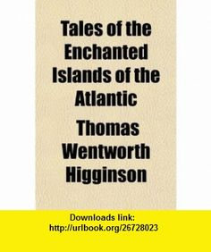 Tales of the Enchanted Islands of the Atlantic (9781153690393) Thomas Wentworth Higginson , ISBN-10: 115369039X  , ISBN-13: 978-1153690393 ,  , tutorials , pdf , ebook , torrent , downloads , rapidshare , filesonic , hotfile , megaupload , fileserve