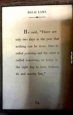 """""""There are only two days in the year that nothing can be done. One is called yesterday and the other is called tomorrow, so today is the right day to love, believe, do, and mostly live."""" Dalai Lama"""