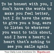 To be honest with you, I dont have the words to make you feel better, but I do have the arms to give you a hug, ears to listen to whatever you want to talk about, and I have a heart; a heart thats aching to see you smile again