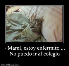- Mami, estoy enfermito ... No puedo ir al colegio
