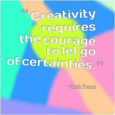 """""""Creativity requires the courage to let go of certainties.""""  ~Erich Fromm"""
