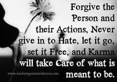 """""""Forgive the person and their actions, never give in to hate, let it go, set it free, and karma will take care of what is meant to be.""""  I too believe in God a(...)"""