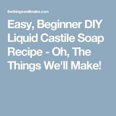 Easy, Beginner DIY Liquid Castile Soap Recipe - Oh, The Things We'll Make!