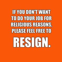 If You Don't Want To Do Your Job For Religious Reasons, Please Feel Free To RESIGN.