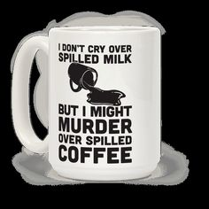 """Spilling milk is no big deal, but if someone spills your coffee there is going to be a problem. Show everyone just how defensive you are over your morning cup of coffee with this funny design that says """"I Don't Cry Over Spilled Milk But I Might Murder Over Spilled Coffee""""."""
