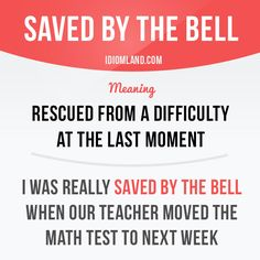 """Saved by the bell"" means ""rescued from a difficulty at the last moment"". Example: I was really saved by the bell when our teacher moved the math test to next week."
