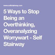 5 Ways to Stop Being an Overthinking, Overanalyzing Worrywart - Self Stairway
