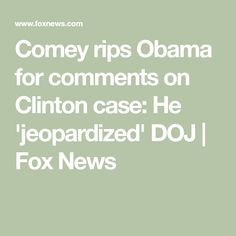 Comey rips Obama for comments on Clinton case: He 'jeopardized' DOJ Fbi Director, James Comey, Former President, Barack Obama, Politics, Fox, News, Foxes