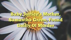 Baby Justice's Mother, Samantha Green, Found Guilty Of Murder - https://plus.google.com/103953366841918766769/posts/ij6PPrnSeCK