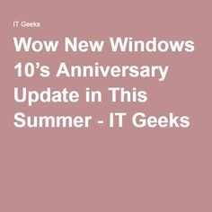 Wow New Windows 10's Anniversary Update in This Summer - IT Geeks