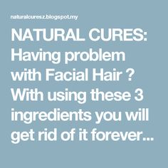 NATURAL CURES: Having problem with Facial Hair ? With using these 3 ingredients you will get rid of it forever. Amazing effect in just 15 minutes!!!
