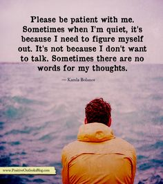 Please be patient with me. Sometimes I'm quiet, it's because I need to figure myself out. It's not because I don't want to talk. Sometimes there are no words for my thoughts…