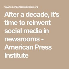 After a decade, it's time to reinvent social media in newsrooms - American Press Institute