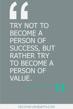 Motivational Quotes: Try not to become a person of success, but rather try to become a person of value | motivation, success, inspiration, personal development, quote, life | Follow: https://www.pinterest.com/recovery_expert