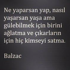 Ne yaparsan yap, nasıl yaşarsan yaşa ama gülebilmek için birini ağlatma ve çıkarların için hiç kimseyi satma.. ~ Balzac