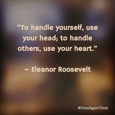 To Handle Yourself Use Your Head; To Handle Others Use Your Heart. #EleanorRoosevelt  #quote #success #happiness #quoteoftheday #motivated #inspiration #startups #entrepreneur #life #keepgoing #fff #l4l #love #like #image #life #like #sunday #Success #motivation #loveit #instadaily