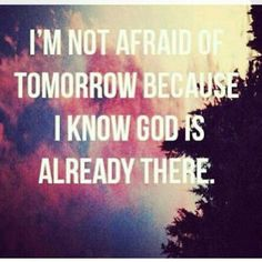 Let tomorrow worry about itself...because the Lord has already gone before you and made the way.  www.thesanctuharyministries.org