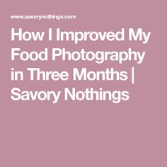 How I Improved My Food Photography in Three Months | Savory Nothings