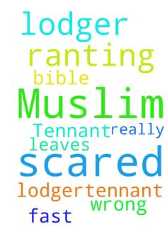 Help I am scared of my lodger/Tennant he is Muslim -  Help I am scared of my lodger/Tennant he is Muslim and ranting about bible being wrong I pray he leaves really fast in jesus name amen  Posted at: https://prayerrequest.com/t/5ec #pray #prayer #request #prayerrequest