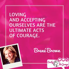 Loving and accepting ourselves are the ultimate acts of courage. @BreneBrown