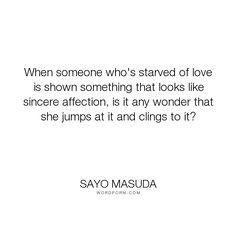 "Sayo Masuda - ""When someone who's starved of love is shown something that looks like sincere affection,..."". affection, wonder, geisha, love, japan, heart-broken, masuda, sayo, sicerity"
