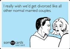 I really wish we'd get divorced like all other normal married couples.  LOL