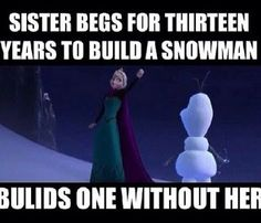 Sister begs for thirteen years to build a snowman. She builds one without her. Frozen characters are so cruel!