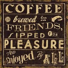 Coffee is brewed for friends, sipped for PLEASURE & enjoyed by all!