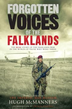 Forgotten Voices of the Falklands: The Real Story of the Falklands War in the Words of Those Who Were There by Hugh McManners