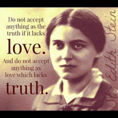 """Do not accept anything as truth if it lacks LOVE. Do not accept anything as love if it lacks TRUTH."" Edith Stein St Teresa Benedicta of the  Cross"