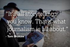 """Journalism: It's all storytelling.""  I love this because at the end of the day thats all I want to get paid to do: Tell stories."