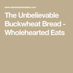 The Unbelievable Buckwheat Bread - Wholehearted Eats