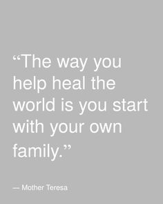 the way you help heal the world is you start with your own family | healing quotes | inspiration | motivation | Mother Teresa | religious quotes