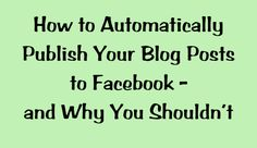 How to Automatically Publish Your Blog to Facebook - And Why You May Not Want To