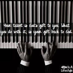 I play not because I want people to tell me I'm good but because I want God to have all my talents.