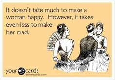 It doesn't take much to make a woman happy. It takes even less to make her mad.