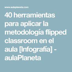 40 herramientas para aplicar la metodología flipped classroom en el aula [Infografía] - aulaPlaneta
