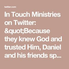 "In Touch Ministries on Twitter: ""Because they knew God and trusted Him, Daniel and his friends spoke and acted with unwavering faith. #DailyDevo https://t.co/rn5uGauf5B"""