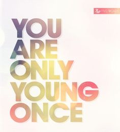 You are only young once.